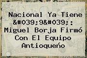 Nacional Ya Tiene &#039;9&#039;: <b>Miguel Borja</b> Firmó Con El Equipo Antioqueño