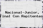 Nacional-<b>Junior</b>, Final Con Repitentes