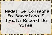 Nadal Se Consagra En <b>Barcelona</b> E Iguala Récord De Vilas