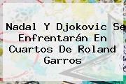 Nadal Y Djokovic Se Enfrentarán En Cuartos De <b>Roland Garros</b>