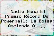 Nadie Gana El Premio Récord De <b>Powerball</b>; La Bolsa Asciende A <b>...</b>