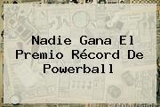 Nadie Gana El Premio Récord De <b>Powerball</b>
