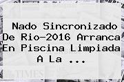 <b>Nado Sincronizado</b> De <b>Rio</b>-<b>2016</b> Arranca En Piscina Limpiada A La ...