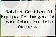 Nahima Critica Al Equipo De <b>Imagen TV</b> Tras Debut En Tele Abierta