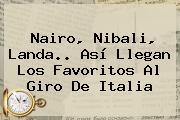 Nairo, Nibali, Landa.. Así Llegan Los Favoritos Al <b>Giro De Italia</b>
