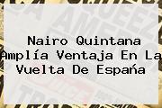 <b>Nairo Quintana</b> Amplía Ventaja En La Vuelta De España