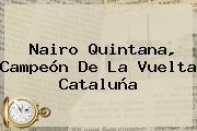 <b>Nairo Quintana</b>, Campeón De La Vuelta Cataluña