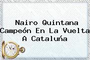 <b>Nairo Quintana</b> Campeón En La Vuelta A Cataluña