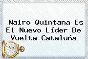 Nairo Quintana Es El Nuevo Líder De <b>Vuelta Cataluña</b>