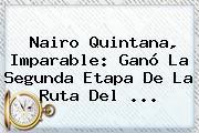 <b>Nairo Quintana</b>, Imparable: Ganó La Segunda Etapa De La Ruta Del <b>...</b>