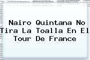 Nairo Quintana No Tira La Toalla En El <b>Tour De France</b>