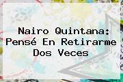 <b>Nairo Quintana</b>: Pensé En Retirarme Dos Veces