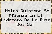 <b>Nairo Quintana</b> Se Afianza En El Liderato De La Ruta Del Sur