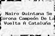 <b>Nairo Quintana</b> Se Corona Campeón De La Vuelta A Cataluña
