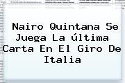 Nairo Quintana Se Juega La última Carta En El <b>Giro De Italia</b>