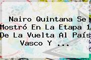 Nairo Quintana Se Mostró En La Etapa 1 De La <b>Vuelta Al País Vasco</b> Y ...