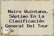 <b>Nairo Quintana</b>, Séptimo En La Clasificación General Del Tour