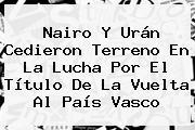 Nairo Y Urán Cedieron Terreno En La Lucha Por El Título De La <b>Vuelta Al País Vasco</b>