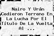 Nairo Y Urán Cedieron Terreno En La Lucha Por El Título De La <b>Vuelta Al</b> ...