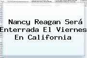 <b>Nancy Reagan</b> Será Enterrada El Viernes En California