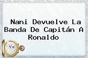 <b>Nani</b> Devuelve La Banda De Capitán A Ronaldo