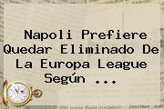 Napoli Prefiere Quedar Eliminado De La <b>Europa League</b> Según ...