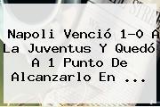 <b>Napoli</b> Venció 1-0 A La <b>Juventus</b> Y Quedó A 1 Punto De Alcanzarlo En ...