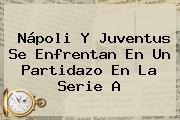 Nápoli Y <b>Juventus</b> Se Enfrentan En Un Partidazo En La Serie A