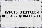 <b>NARUTO SHIPPUDEN</b> CAP. <b>466</b> ¡CANCELADO!