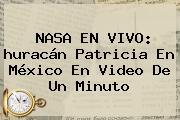 <b>NASA</b> EN VIVO: <b>huracán Patricia</b> En México En Video De Un Minuto