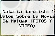 <b>Natalia Barulich</b>: 5 Datos Sobre La Novia De Maluma (FOTOS Y VIDEO)