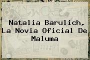 <b>Natalia Barulich</b>, La Novia Oficial De Maluma