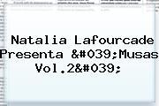 <b>Natalia Lafourcade</b> Presenta &#039;<b>Musas Vol</b>.<b>2</b>&#039;
