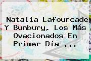 Natalia Lafourcade Y Bunbury, Los Más Ovacionados En Primer Día <b>...</b>