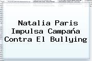 <b>Natalia Paris</b> Impulsa Campaña Contra El Bullying