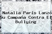 <b>Natalia París</b> Lanzó Su Campaña Contra El Bullying