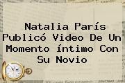 Natalia París Publicó Video De Un Momento íntimo Con Su Novio