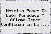 <b>Natalia Ponce De León</b> Agradece Y Afirma Tener Confianza En La <b>...</b>