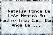 ?<b>Natalia Ponce De León</b> Mostró Su Rostro Tras Casi Dos Años De <b>...</b>
