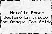 <b>Natalia Ponce</b> Declaró En Juicio Por Ataque Con ácido