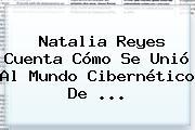<b>Natalia Reyes</b> Cuenta Cómo Se Unió Al Mundo Cibernético De ...