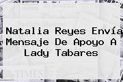 Natalia Reyes Envía Mensaje De Apoyo A <b>Lady Tabares</b>