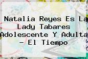 Natalia Reyes Es La <b>Lady Tabares</b> Adolescente Y Adulta - El Tiempo