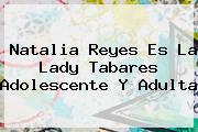 Natalia Reyes Es La <b>Lady Tabares</b> Adolescente Y Adulta