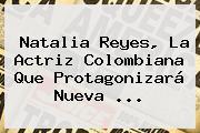 <b>Natalia Reyes</b>, La Actriz Colombiana Que Protagonizará Nueva ...