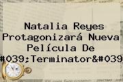 <b>Natalia Reyes</b> Protagonizará Nueva Película De 'Terminator'