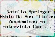 <b>Natalia Springer</b> Habla De Sus Titulos Academicos En Entrevista Con <b>...</b>