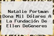 Natalie Portman Dona Mil Dólares A La Fundación De <b>Ellen DeGeneres</b>