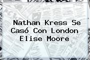 <b>Nathan Kress</b> Se Casó Con London Elise Moore