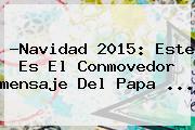 ?<b>Navidad 2015</b>: Este Es El Conmovedor <b>mensaje</b> Del Papa <b>...</b>